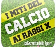 I Miti del Calcio ai Raggi X – La Gazzetta dello Sport, ora disponibile su App Store