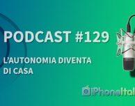 L'autonomia diventa di casa – iPhoneItalia Podcast #129