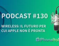 Wireless: il futuro per cui Apple non è pronta – iPhoneItalia Podcast #130