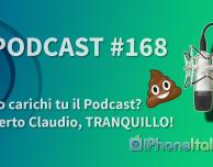 Lo carichi tu il Podcast? Certo Claudio, TRANQUILLO! iPhoneItalia Podcast #168