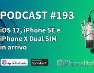 iOS 12, iPhone SE 2 e iPhone X dual SIM in arrivo – iPhoneItalia Podcast #193