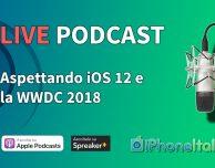 Aspettando iOS 12 e la WWDC 2018 – iPhoneItalia Podcast LIVE #198