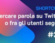 Shortcuts #20: Cercare una parola su Twitter o fra i gli utenti seguiti