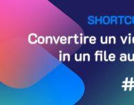 Shortcuts #61: Convertire un video in un file audio